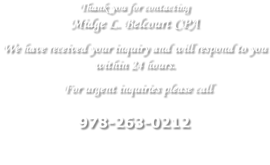 Thank you for contacting Midge L. Belcourt CPA We have received your inquiry and will respond to you within 24 hours. For urgent inquiries please call 978-263-0212