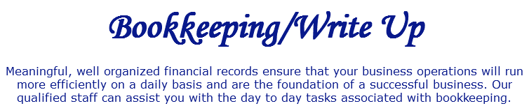 Bookkeeping/Write Up Meaningful, well organized financial records ensure that your business operations will run more efficiently on a daily basis and are the foundation of a successful business. Our qualified staff can assist you with the day to day tasks associated with bookkeeping.