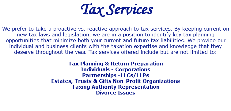 Tax Services We prefer to take a proactive vs. reactive approach to tax services. By keeping current on new tax laws and legislation, we are in a position to identify key tax planning opportunities that minimize both your current and future tax liabilities. We provide our individual and business clients with the taxation expertise and knowledge that they deserve throughout the year. Tax services offered include but are not limited to: Tax Planning & Return Preparation Individuals - Corporations Partnerships -LLCs/LLPs Estates, Trusts & Gifts Non-Profit Organizations Taxing Authority Representation Divorce Issues