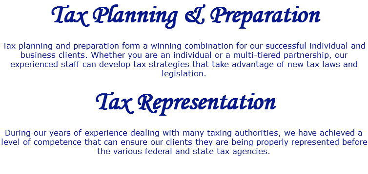 Tax Planning & Preparation Tax planning and preparation form a winning combination for our successful individual and business clients. Whether you are an individual or a multi-tiered partnership, our experienced staff can develop tax strategies that take advantage of new tax laws and legislation. Tax Representation During our years of experience dealing with many taxing authorities, we have achieved a level of competence that can ensure our clients they are being properly represented before the various federal and state tax agencies.