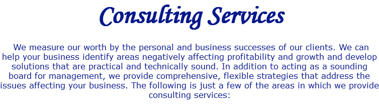 Consulting Services We measure our worth by the personal and business successes of our clients. We can help your business identify areas negatively affecting profitability and growth and develop solutions that are practical and technically sound. In addition to acting as a sounding board for management, we provide comprehensive, flexible strategies that address the issues affecting your business. The following is just a few of the areas in which we provide consulting services: