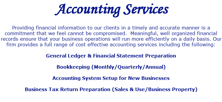 Accounting Services Providing financial information to our clients in a timely and accurate manner is a commitment that we feel cannot be compromised. Meaningful, well organized financial records ensure that your business operations will run more efficiently on a daily basis. Our firm provides a full range of cost effective accounting services including the following: General Ledger & Financial Statement Preparation Bookkeeping (Monthly/Quarterly/Annual) Accounting System Setup for New Businesses Business Tax Return Preparation (Sales & Use/Business Property)